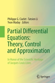 Partial Differential Equations: Theory, Control and Approximation - In Honor of the Scientific Heritage of Jacques-Louis Lions ebook by Philippe G. Ciarlet, Tatsien Li, Yvon Maday
