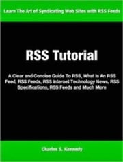RSS Tutorial - A Clear and Concise Guide To RSS, What Is An RSS Feed, RSS Feeds, RSS Internet Technology News, RSS Specifications, RSS Feeds and Much More ebook by Charles Kennedy