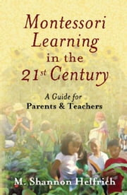 Montessori Learning in the 21st Century - A Guide for Parents and Teachers ebook by M. Shannon Helfrich,Andre Roberfroid