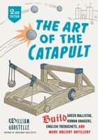 The Art of the Catapult - Build Greek Ballistae, Roman Onagers, English Trebuchets, And More Ancient Artillery ebook by William Gurstelle