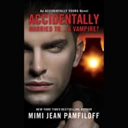 Accidentally Married to...A Vampire? - An Accidentally Yours Novel audiobook by Mimi Jean Pamfiloff