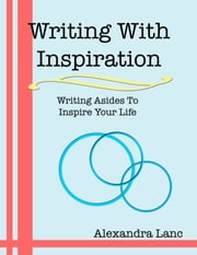 Writing With Inspiration: Writing Asides To Inspire Your Life ebook by Alexandra Lanc