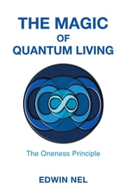 The Magic of Quantum Living - The Oneness Principle ebook by Edwin Nel