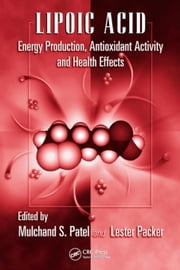 Lipoic Acid: Energy Production, Antioxidant Activity and Health Effects ebook by Patel, Mulchand S.