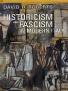 Historicism and Fascism in Modern Italy ebook by David D. Roberts