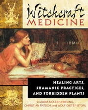 Witchcraft Medicine - Healing Arts, Shamanic Practices, and Forbidden Plants ebook by Claudia Müller-Ebeling,Christian Rätsch,Wolf-Dieter Storl, Ph.D.