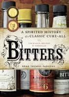 Bitters - A Spirited History of a Classic Cure-All, with Cocktails, Recipes, and Formulas ebook by Brad Thomas Parsons, Ed Anderson