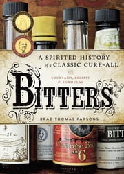 Bitters - A Spirited History of a Classic Cure-All, with Cocktails, Recipes, and Formulas ebook by Brad Thomas Parsons,Ed Anderson