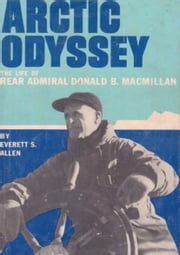 Arctic Odyssey - The Life of Rear Admiral Donald B. MacMillan eBook by Everett S. Allen