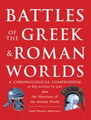 Battles of the Greek and Roman Worlds - A Chronological Compendium of 667 Battles to 31 BC From the Historians of the Ancient World ebook by John Drogo Montagu