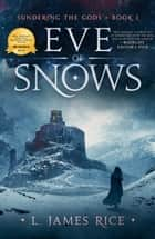 Eve of Snows - Sundering the Gods Book One ebook by L. James Rice