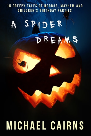 A Spider Dreams - 15 Creepy Short Stories of Horror, Mayhem and Children's Birthday Parties ebook by Michael Cairns