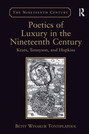 Poetics of Luxury in the Nineteenth Century - Keats, Tennyson, and Hopkins ebook by Betsy Winakur Tontiplaphol