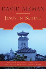 Jesus in Beijing - How Christianity Is Transforming China And Changing the Global Balance of Power ebook by David Aikman