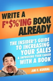 Write A F*$%'ing Book Already! - How To Write A Book To Skyrocket Sales & Boost Your Career ebook by Jim Kukral