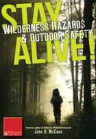 Stay Alive - Wilderness Hazards & Outdoor Safety eShort - Learn how to survive in the wild with wilderness first aid training and other ou tdoor survival tips ebook by John McCann
