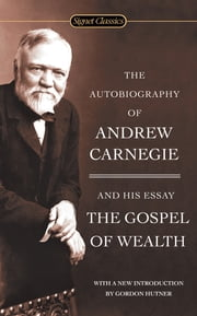 The Autobiography of Andrew Carnegie and The Gospel of Wealth ebook by Andrew Carnegie,Gordon Hutner