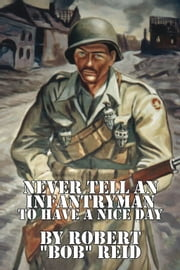 Never Tell an Infantryman to Have a Nice Day ebook by Robert ''Bob'' Reid