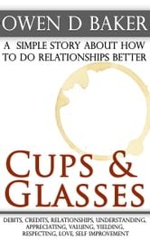 Cups & Glasses: a simple story about how to do relationships better ebook by Owen D Baker