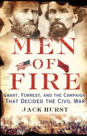 Men of Fire - Grant, Forrest, and the Campaign That Decided the Civil War ebook by Jack Hurst