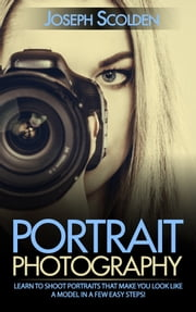 Portrait Photography: Learn to Shoot Portraits That Make You Look Like a Model in a Few Easy Steps! ebook by Joseph Scolden