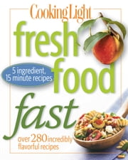 Cooking Light Fresh Food Fast - Over 280 Incredibly Flavorful 5-Ingredient 15-Minute Recipes ebook by Editors of Cooking Light Magazine