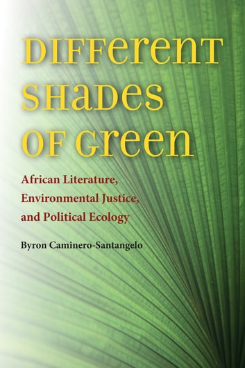 Different Shades of Green - African Literature, Environmental Justice, and Political Ecology ebook by Byron Caminero-Santangelo