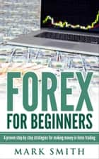 Forex for Beginners - A proven step by step strategies for makng money in forex trading eBook by Mark Smith