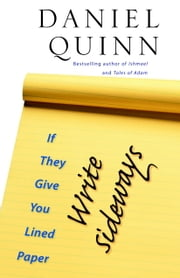 If They Give You Lined Paper, Write Sideways. ebook by Daniel Quinn
