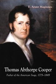 Thomas Abthorpe Cooper: Father of the American Stage, 1775-1849 ebook by F. Arant Maginnes