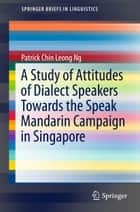 A Study of Attitudes of Dialect Speakers Towards the Speak Mandarin Campaign in Singapore ebook by Patrick Chin Leong Ng