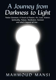 A Journey from Darkness to Light - Native Literature; A Novel of Passion, Art, Love, Science, Spirituality, Nature, Meditation, Survival, and what's beyond all that… ebook by Mahmoud Mansi