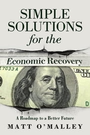 Simple Solutions for the Economic Recovery - A Roadmap to a Better Future ebook by Matt O'Malley