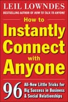 How to Instantly Connect with Anyone: 96 All-New Little Tricks for Big Success in Relationships ebook by Leil Lowndes