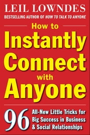 How to Instantly Connect with Anyone: 96 All-New Little Tricks for Big Success in Relationships - 96 All-New Little Tricks for Big Success in Business and Social Relationships ebook by Leil Lowndes