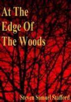 At The Edge Of The Woods ebook by Steven Samuel Stafford