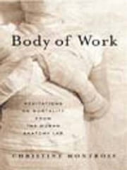 Body of Work - Meditations on Mortality from the Human Anatomy Lab ebook by Christine Montross