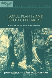 People, Plants and Protected Areas - A Guide to in Situ Management ebook by John Tuxill,Gary Paul Nabhan,with Elizabeth Drexler,Michael Hathaway