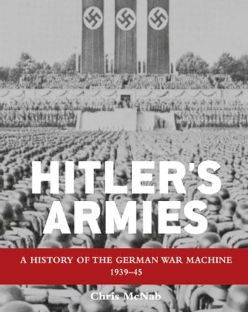 Hitler's Armies - A history of the German War Machine 1939–45 ebook by Chris McNab
