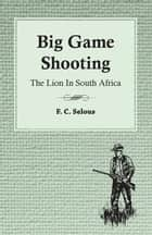 Big Game Shooting - The Lion in South Africa ebook by F. C. Selous