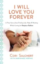 I Will Love You Forever - A True Story about Finding Life, Hope & Healing While Caring for Hospice Babies ebook by Cori Salchert, Marianne Hering