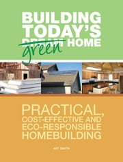 Building Today's Green Home: Practical, Cost-Effective and Eco-Responsible Homebuilding ebook by Smith, Art