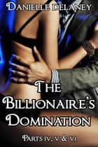 The Billionaire's Domination Parts 4, 5 & 6 ebook by Danielle Delaney