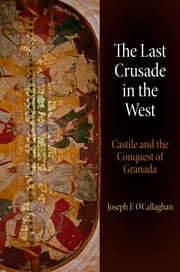The Last Crusade in the West - Castile and the Conquest of Granada ebook by Joseph F. O'Callaghan