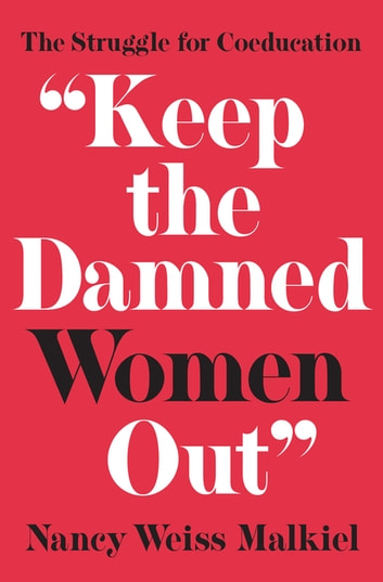 """Keep the Damned Women Out"" - The Struggle for Coeducation ebook by Nancy Weiss Malkiel"