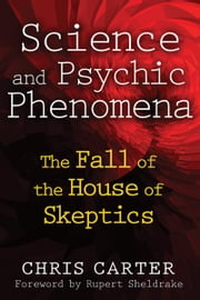 Science and Psychic Phenomena: The Fall of the House of Skeptics - The Fall of the House of Skeptics ebook by Chris Carter,Rupert Sheldrake