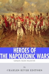 Heroes of the Napoleonic Wars: The Lives and Legacies of Napoleon Bonaparte, Horatio Nelson and Arthur Wellesley, the Duke of Wellington ebook by Charles River Editors