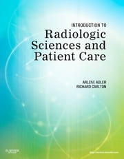 Introduction to Radiologic Sciences and Patient Care ebook by Arlene M. Adler,Richard R. Carlton