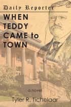 When Teddy Came to Town - a novel ebook by Tyler Tichelaar