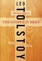 The Gospel in Brief - The Life of Jesus ebook by Leo Tolstoy, Dustin Condren